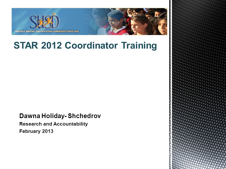 1 STAR 2012 Coordinator Training Dawna Holiday- Shchedrov Research and Accountability February 2013