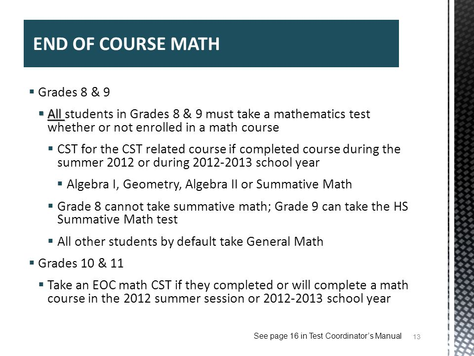 13 END OF COURSE MATH Grades 8 & 9 All All students in Grades 8 & 9 must take a mathematics test whether or not enrolled in a math course CST for the