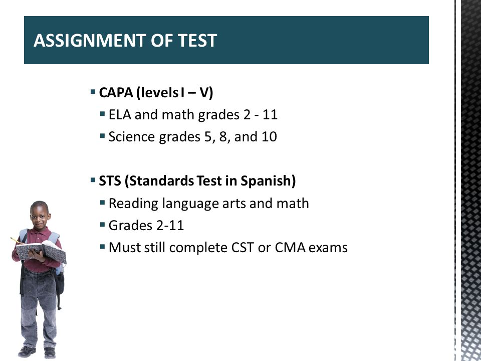 CAPA (levels I – V) ELA and math grades 2 - 11 Science grades 5, 8, and 10 STS (Standards Test in Spanish) Reading language arts and math Grades 2-11
