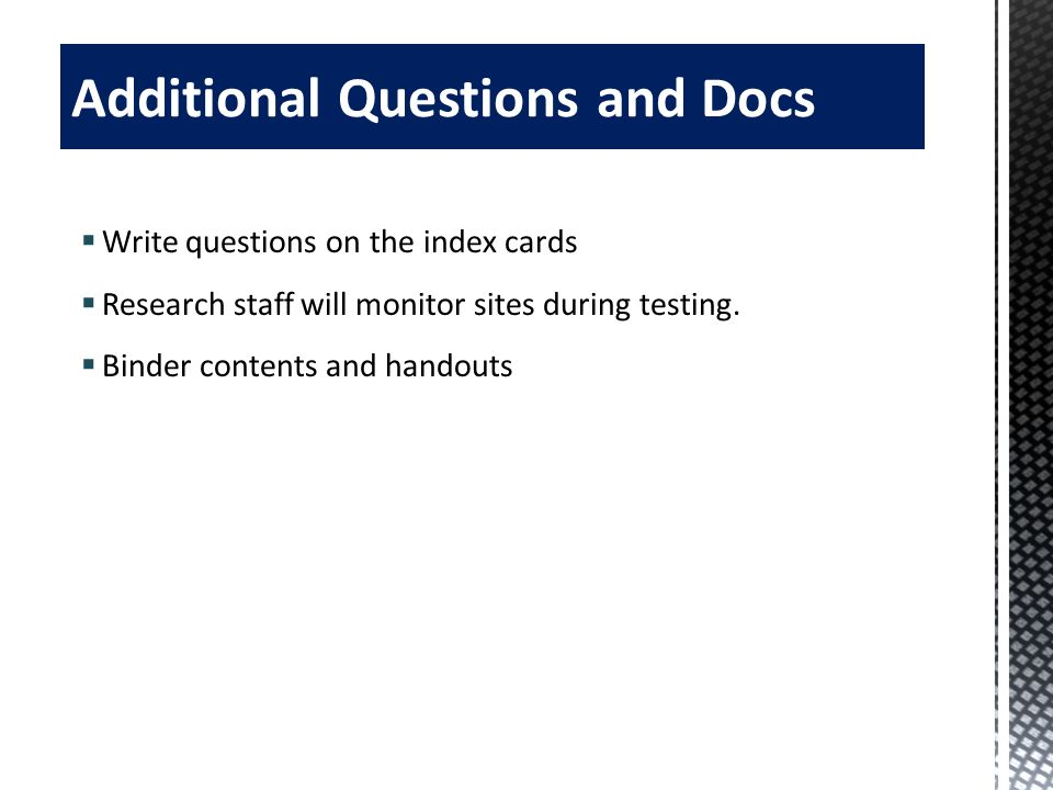 Write questions on the index cards Research staff will monitor sites during testing. Binder contents and handouts 54 Additional Questions and Docs