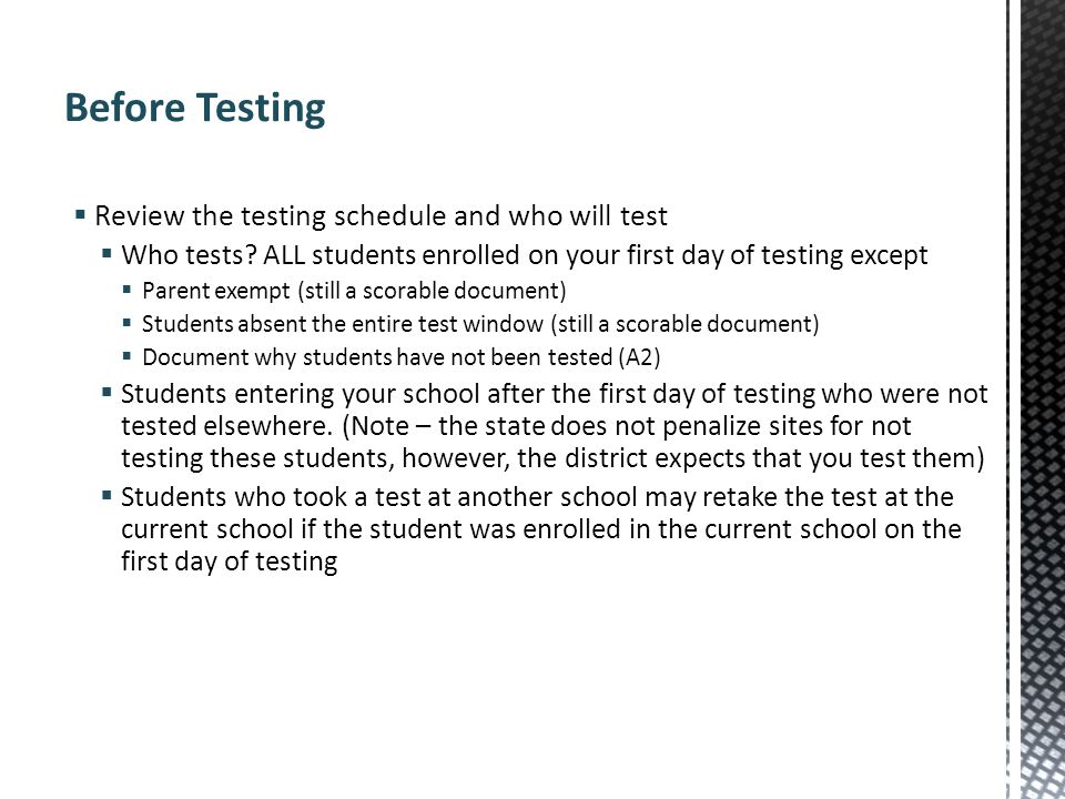 Review the testing schedule and who will test Who tests? ALL students enrolled on your first day of testing except Parent exempt (still a scorable doc