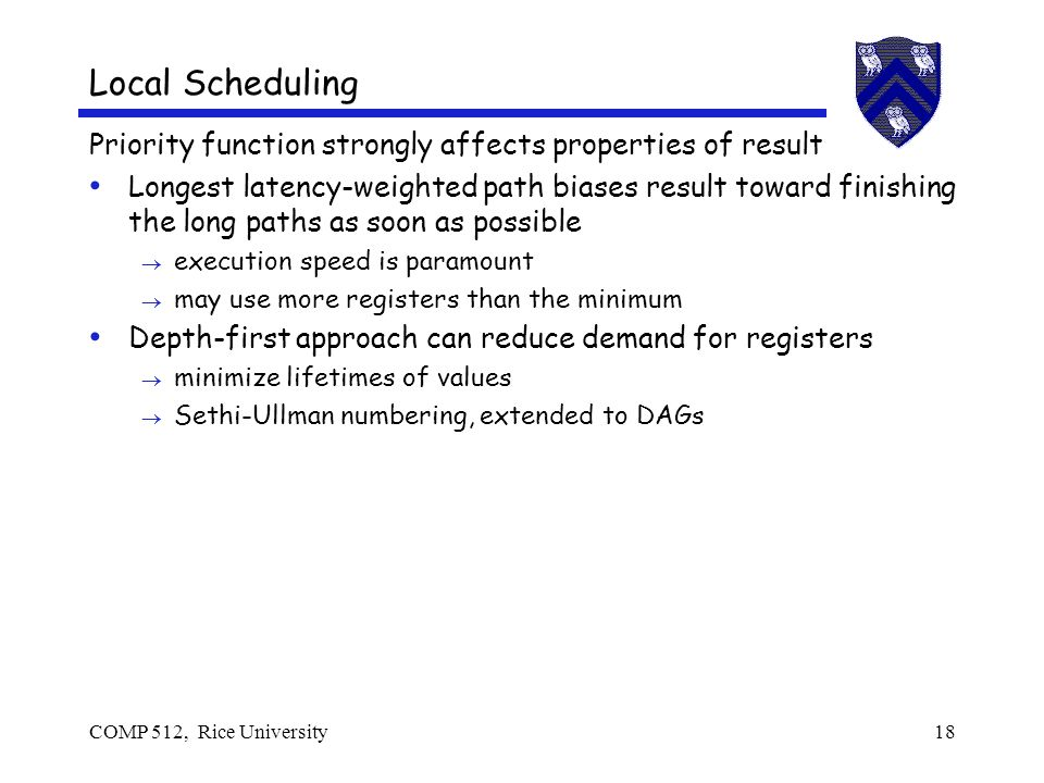 COMP 512, Rice University18 Local Scheduling Priority function strongly affects properties of result Longest latency-weighted path biases result toward finishing the long paths as soon as possible execution speed is paramount may use more registers than the minimum Depth-first approach can reduce demand for registers minimize lifetimes of values Sethi-Ullman numbering, extended to DAGs