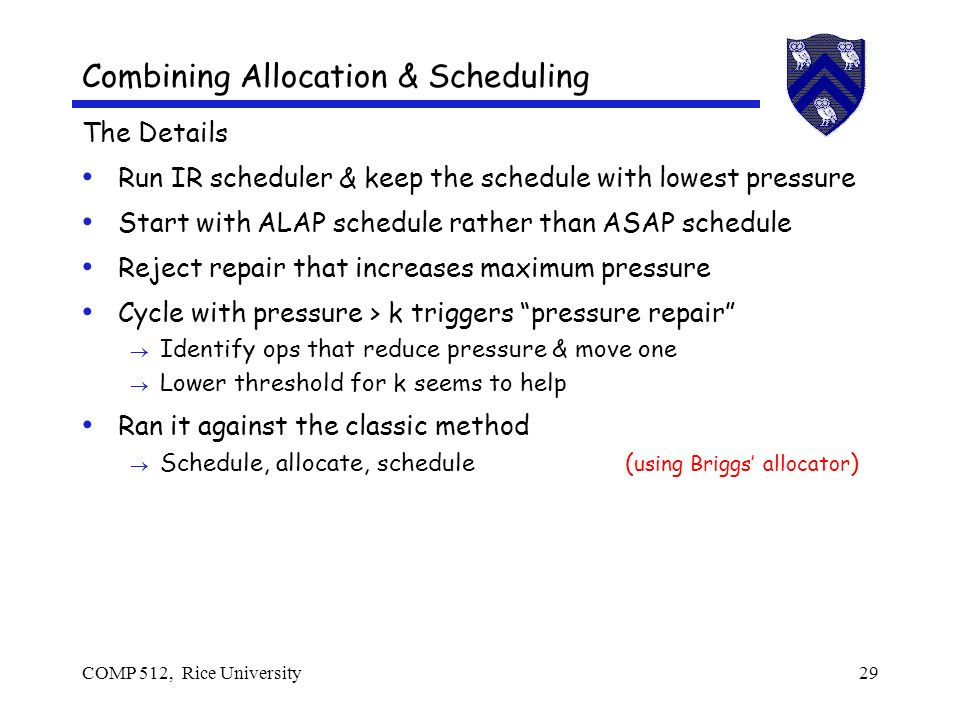 COMP 512, Rice University29 Combining Allocation & Scheduling The Details Run IR scheduler & keep the schedule with lowest pressure Start with ALAP schedule rather than ASAP schedule Reject repair that increases maximum pressure Cycle with pressure > k triggers pressure repair Identify ops that reduce pressure & move one Lower threshold for k seems to help Ran it against the classic method Schedule, allocate, schedule ( using Briggs allocator )