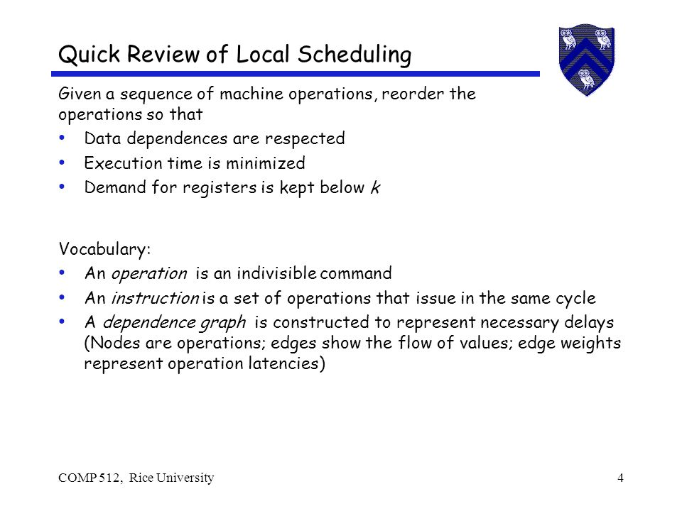 COMP 512, Rice University15 Local Scheduling As long as we stay within a single block List scheduling does well Problem is hard, so tie-breaking matters More descendants in dependence graph Prefer operation with a last use over one with none Breadth first makes progress on all paths Tends toward more ILP & fewer interlocks Depth first tries to complete uses of a value Tends to use fewer registers Classic work on this is Gibbons & Muchnick (PLDI 86)