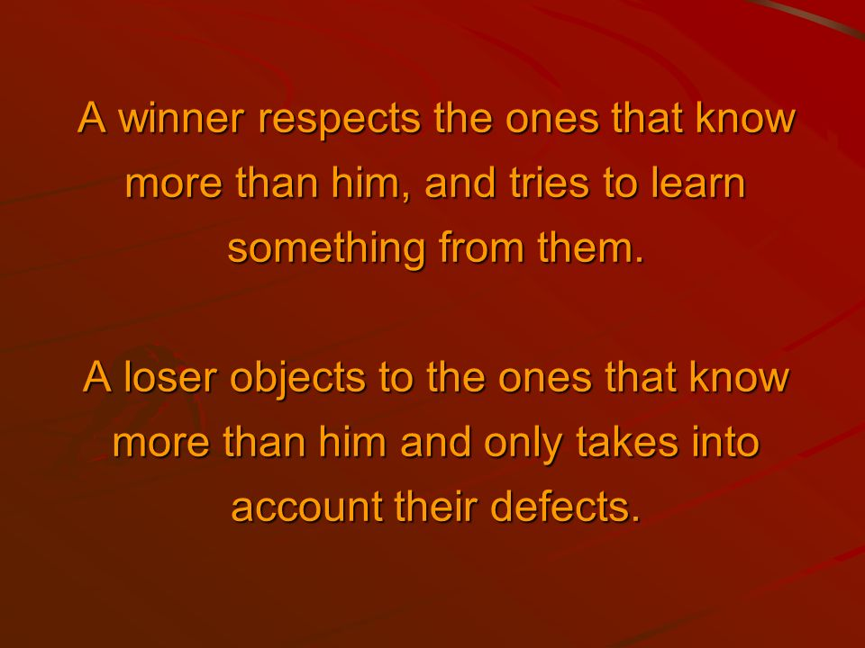 A winner listens, undestands an answers. A loser just waits for his turn.