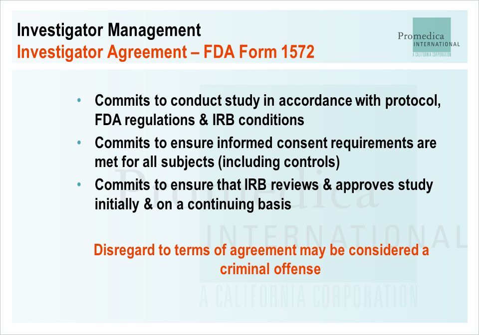 Investigator Management Investigator Agreement – FDA Form 1572 Commits to conduct study in accordance with protocol, FDA regulations & IRB conditions