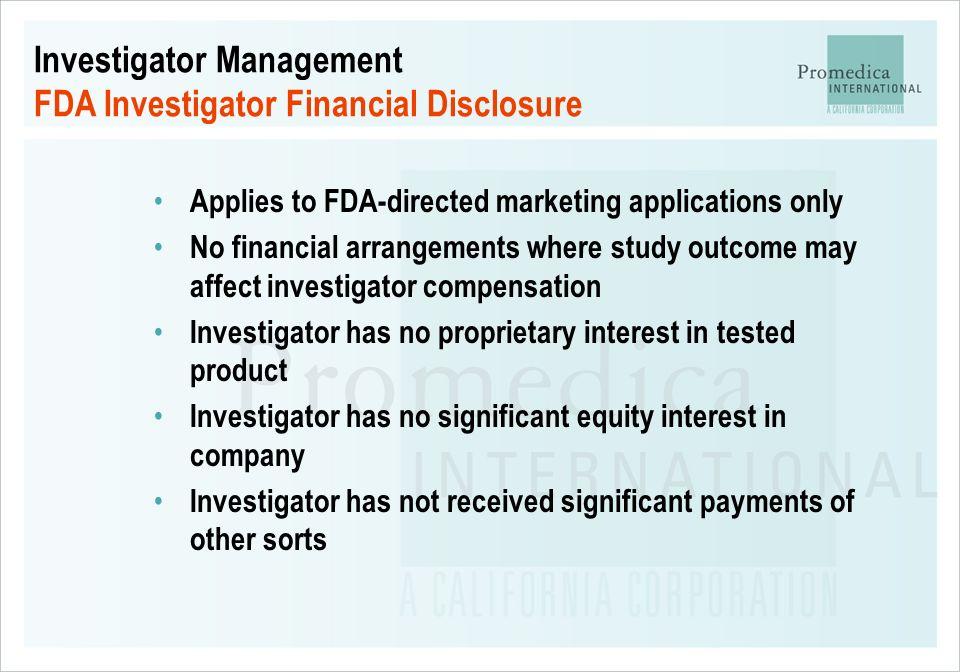 Investigator Management FDA Investigator Financial Disclosure Applies to FDA-directed marketing applications only No financial arrangements where stud
