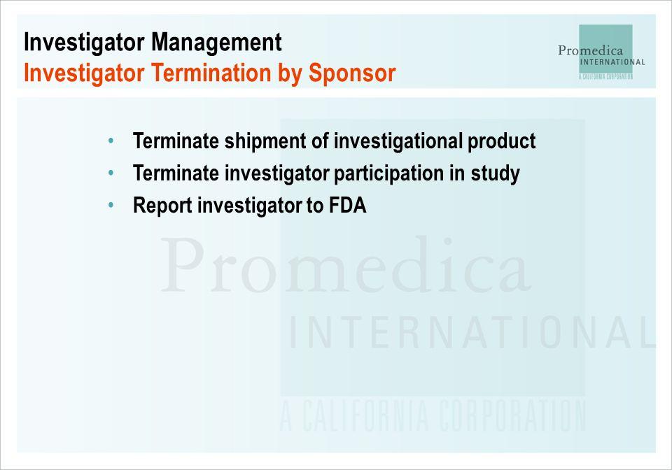 Investigator Management Investigator Termination by Sponsor Terminate shipment of investigational product Terminate investigator participation in stud