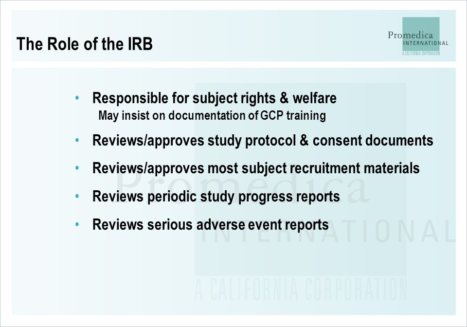 The Role of the IRB Responsible for subject rights & welfare May insist on documentation of GCP training Reviews/approves study protocol & consent doc