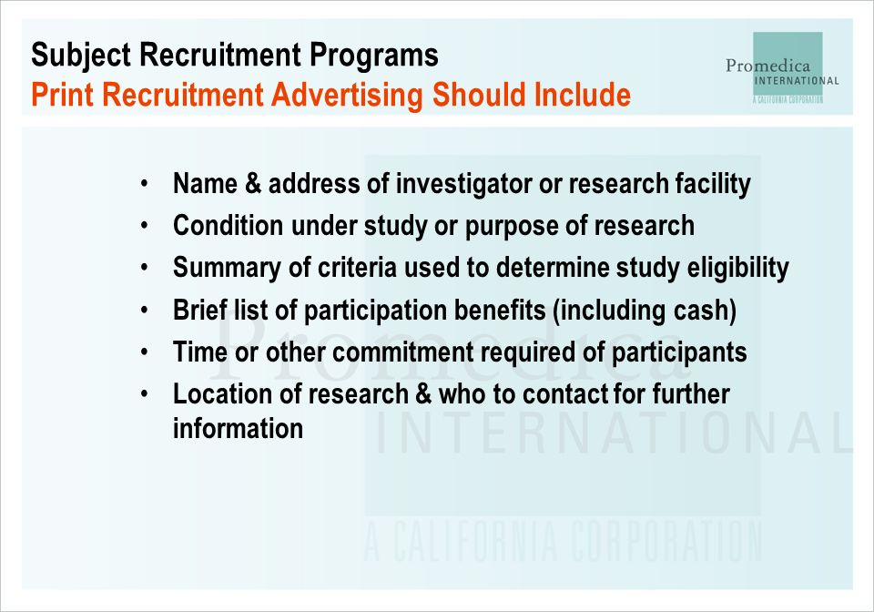 Subject Recruitment Programs Print Recruitment Advertising Should Include Name & address of investigator or research facility Condition under study or