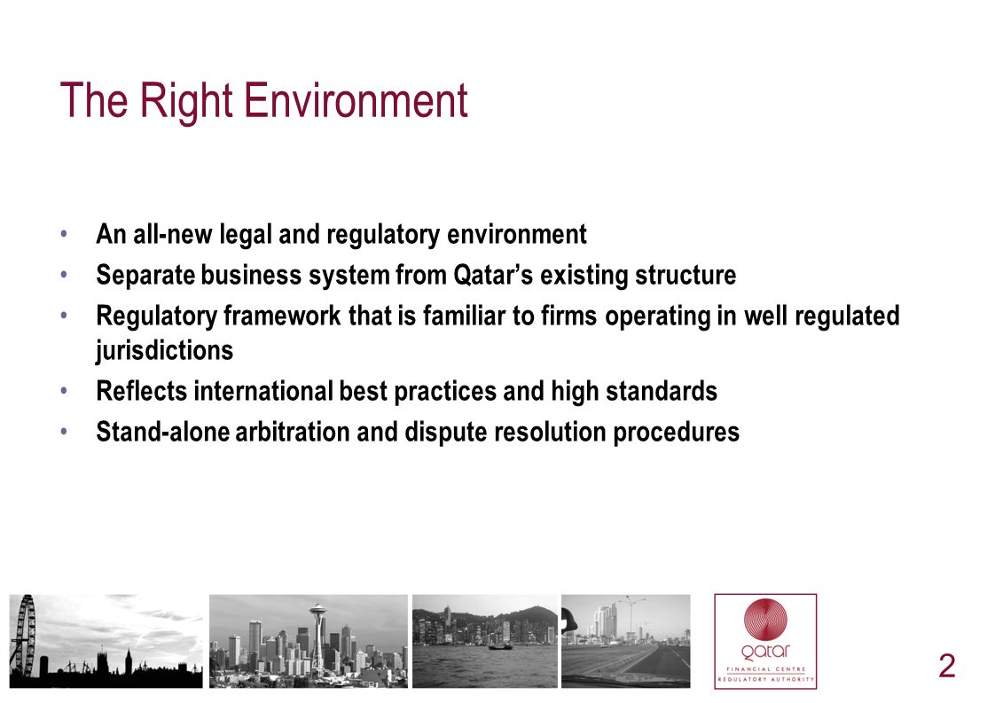 2 The Right Environment An all-new legal and regulatory environment Separate business system from Qatars existing structure Regulatory framework that is familiar to firms operating in well regulated jurisdictions Reflects international best practices and high standards Stand-alone arbitration and dispute resolution procedures