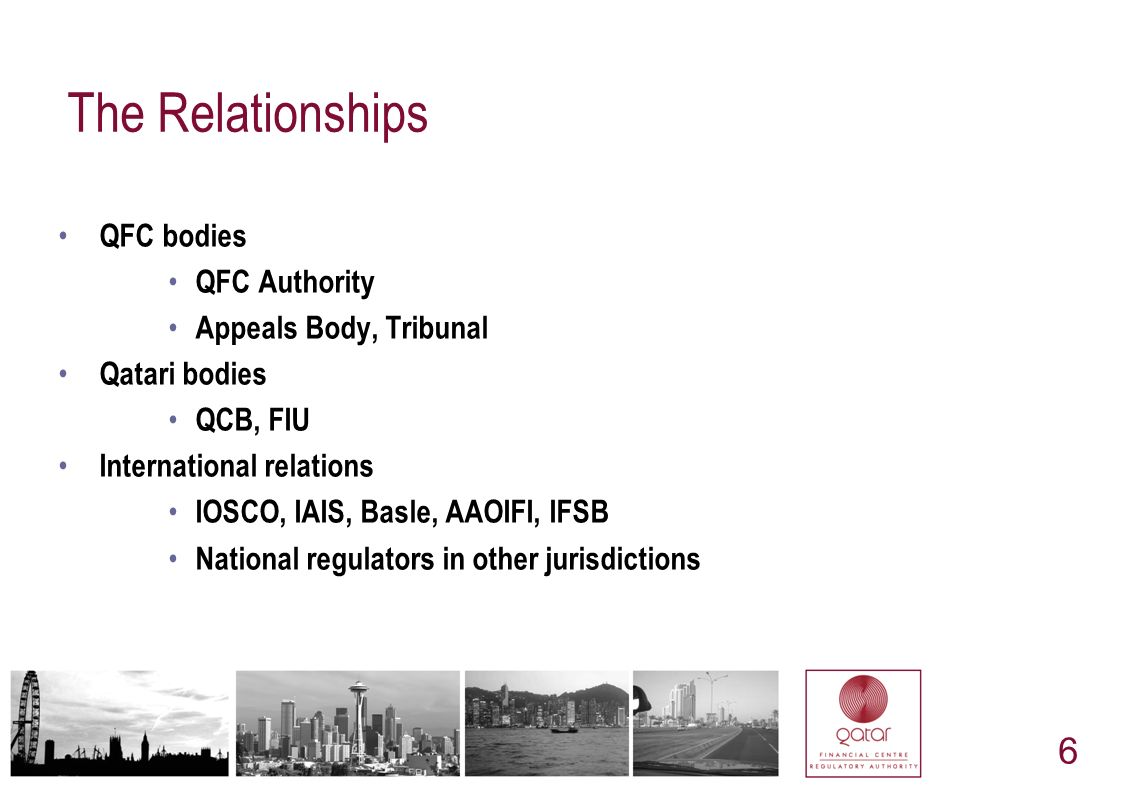 6 The Relationships QFC bodies QFC Authority Appeals Body, Tribunal Qatari bodies QCB, FIU International relations IOSCO, IAIS, Basle, AAOIFI, IFSB National regulators in other jurisdictions