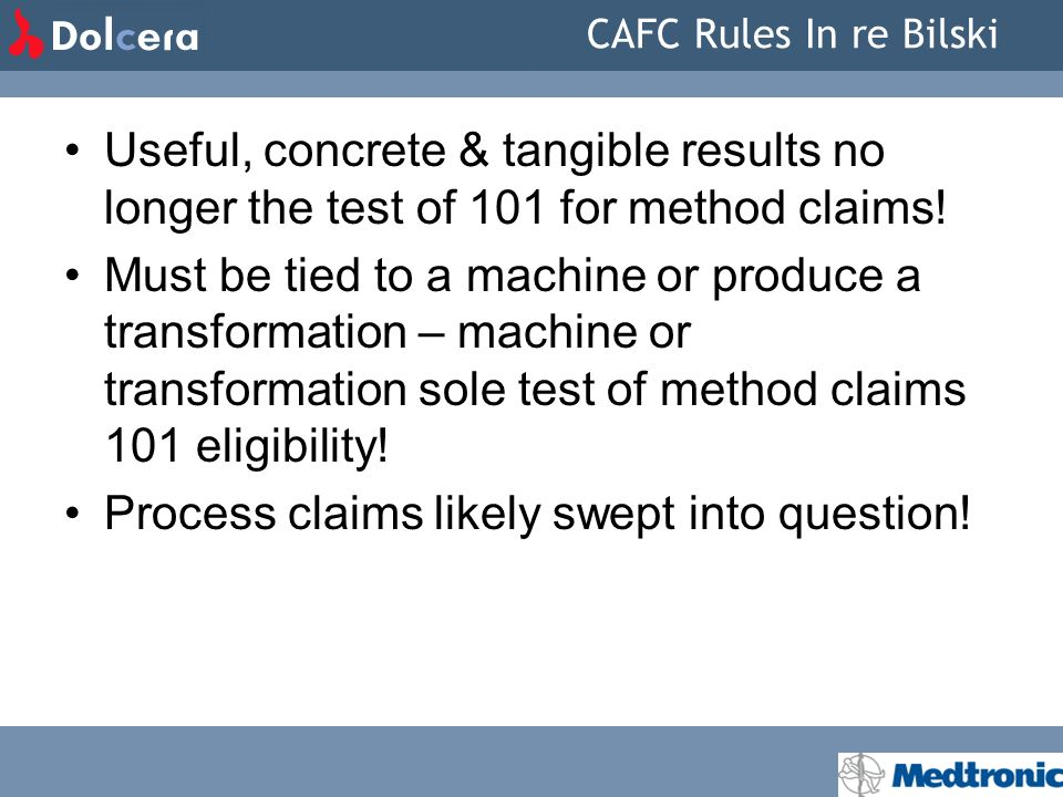 CAFC Rules In re Bilski Useful, concrete & tangible results no longer the test of 101 for method claims! Must be tied to a machine or produce a transf