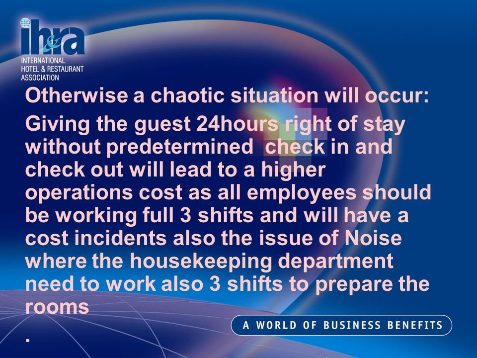 Otherwise a chaotic situation will occur: Giving the guest 24hours right of stay without predetermined check in and check out will lead to a higher operations cost as all employees should be working full 3 shifts and will have a cost incidents also the issue of Noise where the housekeeping department need to work also 3 shifts to prepare the rooms.