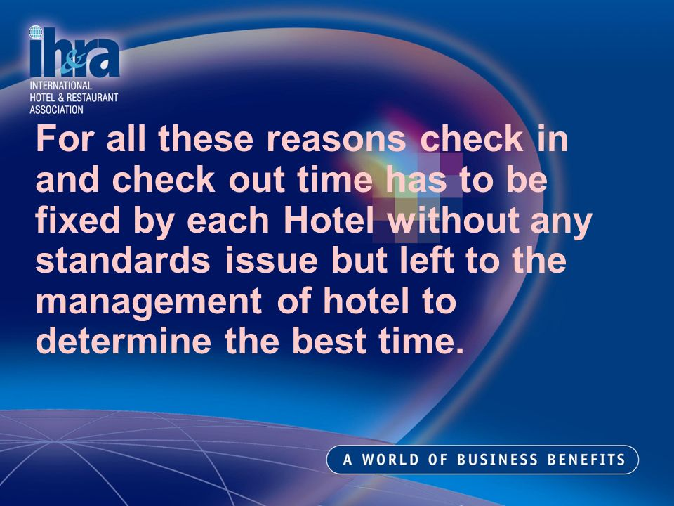 For all these reasons check in and check out time has to be fixed by each Hotel without any standards issue but left to the management of hotel to determine the best time.