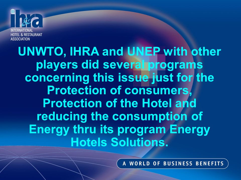 UNWTO, IHRA and UNEP with other players did several programs concerning this issue just for the Protection of consumers, Protection of the Hotel and reducing the consumption of Energy thru its program Energy Hotels Solutions.