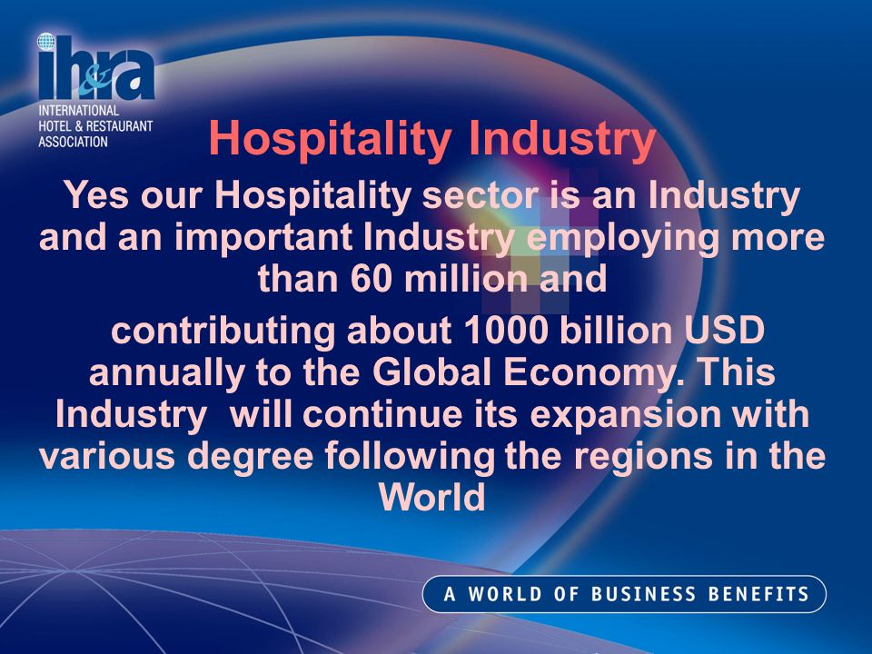 Hospitality Industry Yes our Hospitality sector is an Industry and an important Industry employing more than 60 million and contributing about 1000 billion USD annually to the Global Economy.