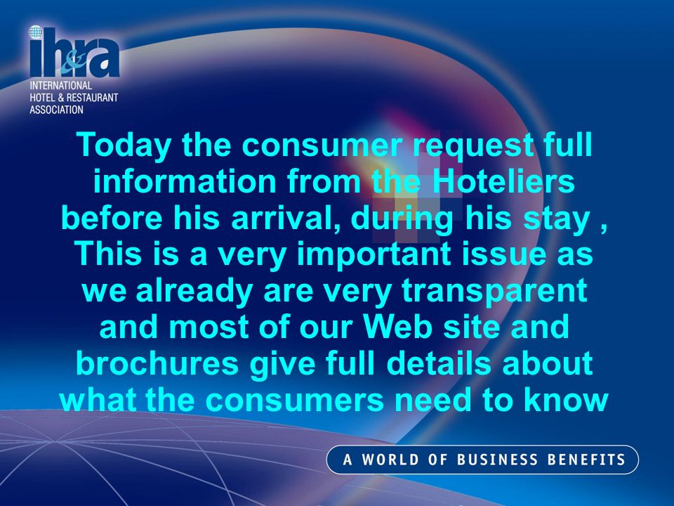 Today the consumer request full information from the Hoteliers before his arrival, during his stay, This is a very important issue as we already are very transparent and most of our Web site and brochures give full details about what the consumers need to know