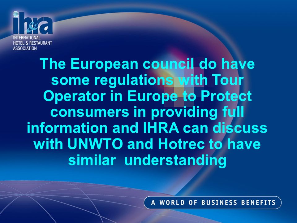 The European council do have some regulations with Tour Operator in Europe to Protect consumers in providing full information and IHRA can discuss with UNWTO and Hotrec to have similar understanding