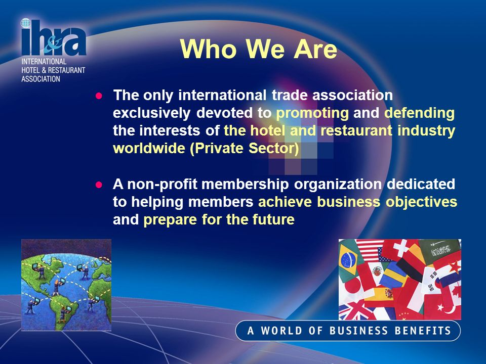 Who We Are The only international trade association exclusively devoted to promoting and defending the interests of the hotel and restaurant industry worldwide (Private Sector) A non-profit membership organization dedicated to helping members achieve business objectives and prepare for the future