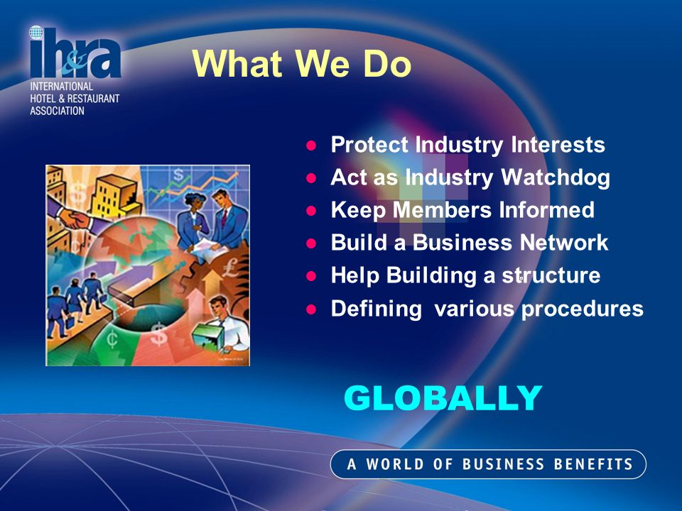 What We Do Protect Industry Interests Act as Industry Watchdog Keep Members Informed Build a Business Network Help Building a structure Defining various procedures GLOBALLY