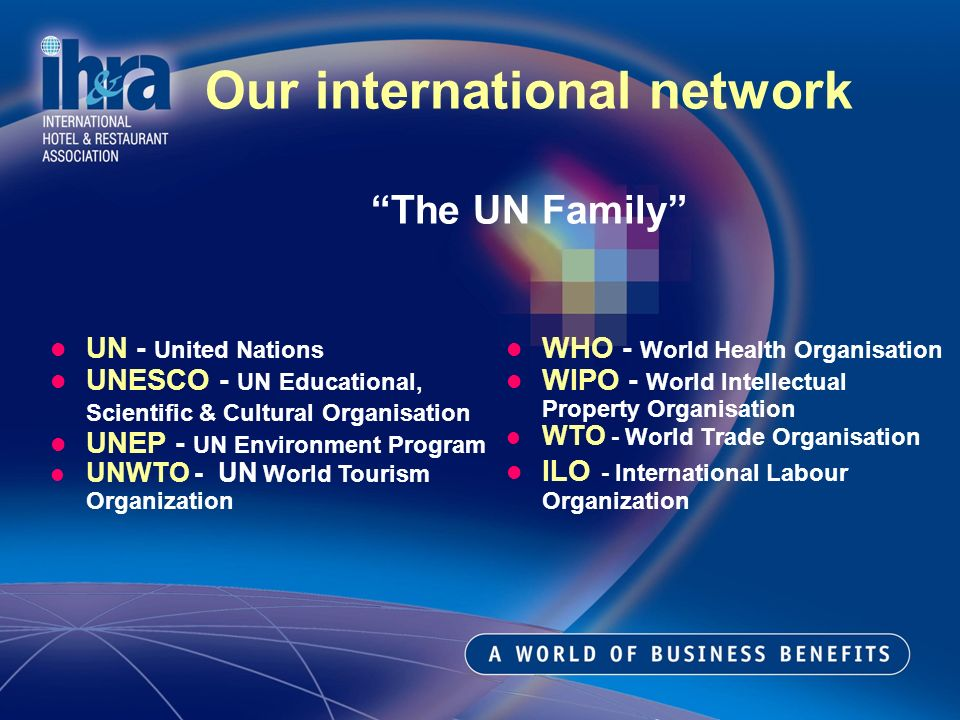 WHO - World Health Organisation WIPO - World Intellectual Property Organisation WTO - World Trade Organisation ILO - International Labour Organization Our international network The UN Family UN - United Nations UNESCO - UN Educational, Scientific & Cultural Organisation UNEP - UN Environment Program UNWTO - UN World Tourism Organization