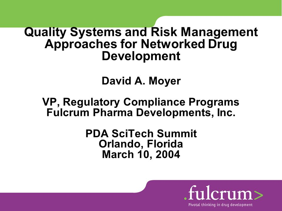Quality Systems and Risk Management Approaches for Networked Drug Development David A. Moyer VP, Regulatory Compliance Programs Fulcrum Pharma Develop