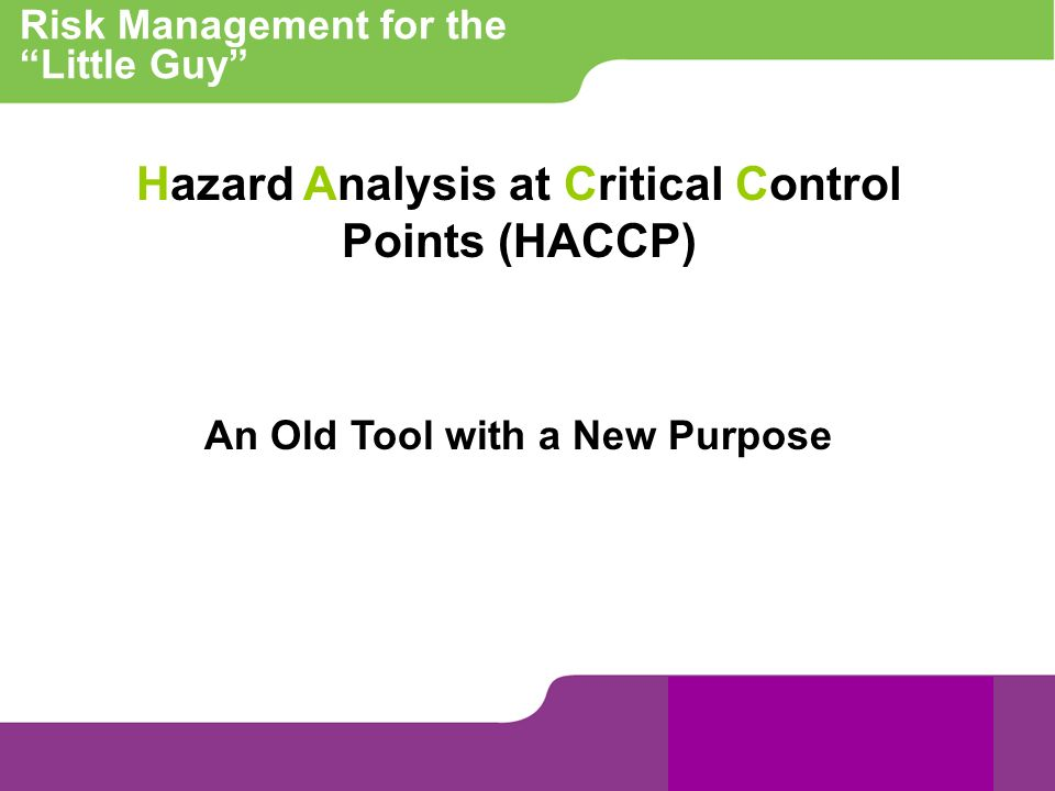 Risk Management for the Little Guy Hazard Analysis at Critical Control Points (HACCP) An Old Tool with a New Purpose