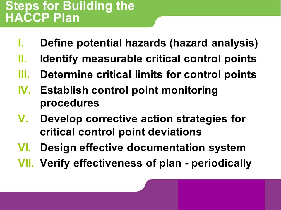 Steps for Building the HACCP Plan I.Define potential hazards (hazard analysis) II.Identify measurable critical control points III.Determine critical l