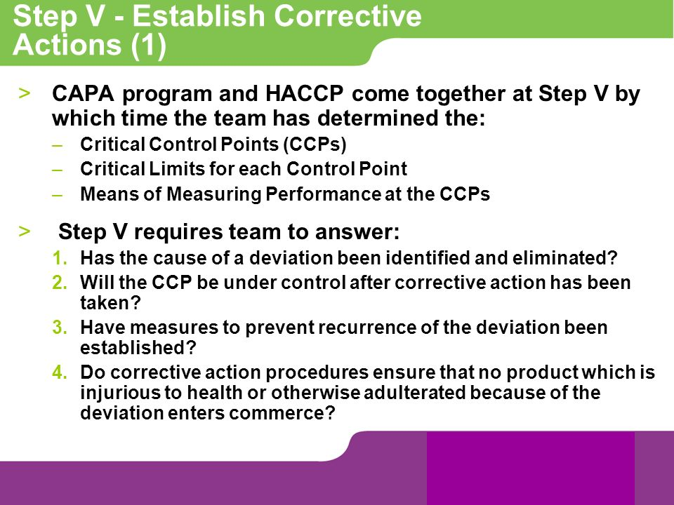 Step V - Establish Corrective Actions (1) >CAPA program and HACCP come together at Step V by which time the team has determined the: –Critical Control