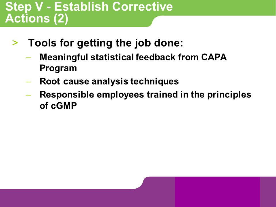 Step V - Establish Corrective Actions (2) >Tools for getting the job done: –Meaningful statistical feedback from CAPA Program –Root cause analysis tec
