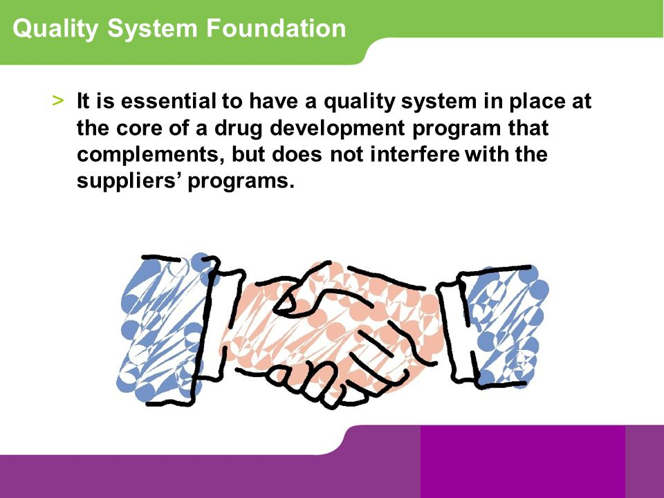 Quality System Foundation >It is essential to have a quality system in place at the core of a drug development program that complements, but does not