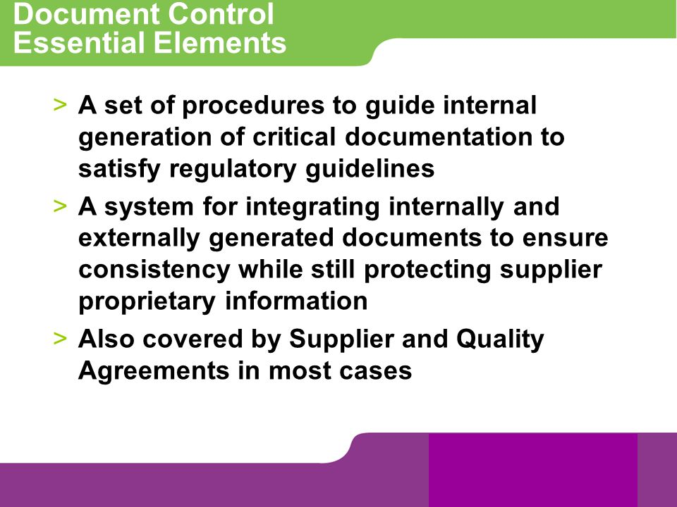 Document Control Essential Elements >A set of procedures to guide internal generation of critical documentation to satisfy regulatory guidelines >A sy