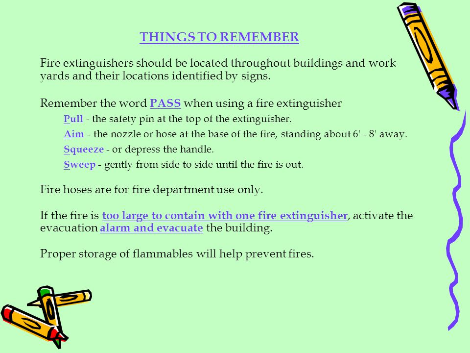 THINGS TO REMEMBER Fire extinguishers should be located throughout buildings and work yards and their locations identified by signs. Remember the word