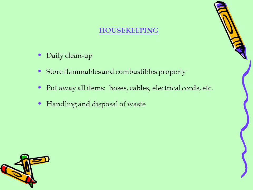 HOUSEKEEPING Daily clean-up Store flammables and combustibles properly Put away all items: hoses, cables, electrical cords, etc. Handling and disposal