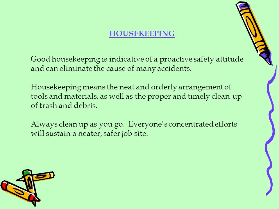 Good housekeeping is indicative of a proactive safety attitude and can eliminate the cause of many accidents. Housekeeping means the neat and orderly