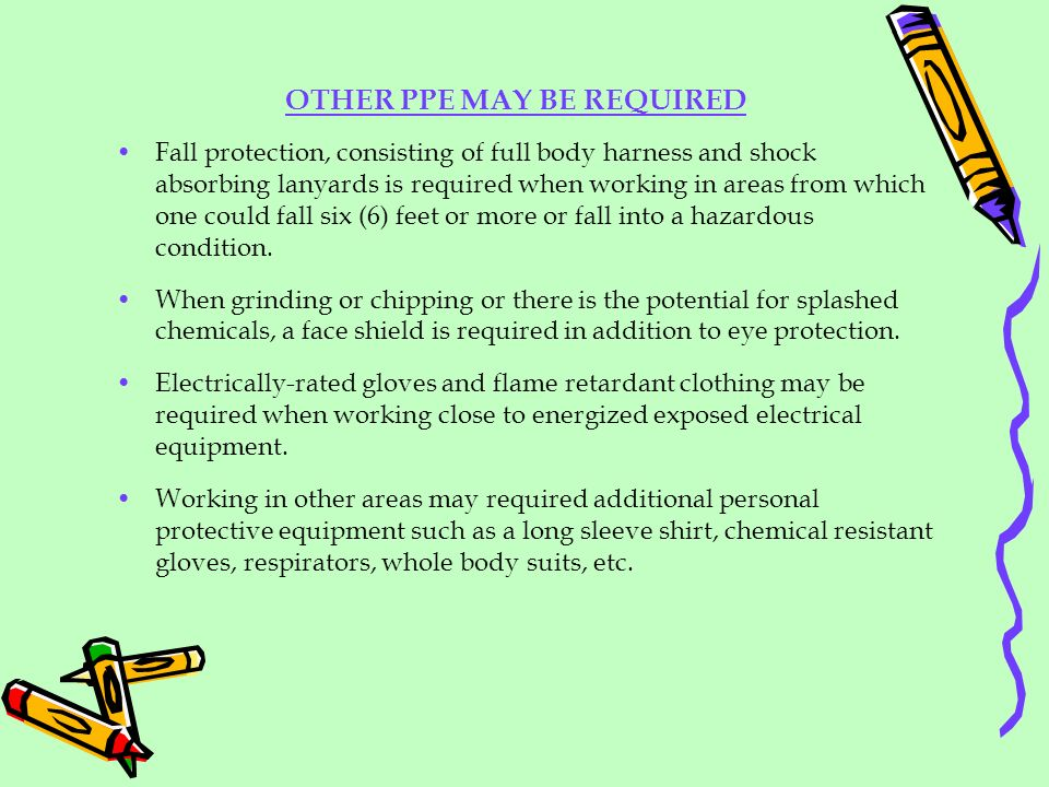 OTHER PPE MAY BE REQUIRED Fall protection, consisting of full body harness and shock absorbing lanyards is required when working in areas from which o