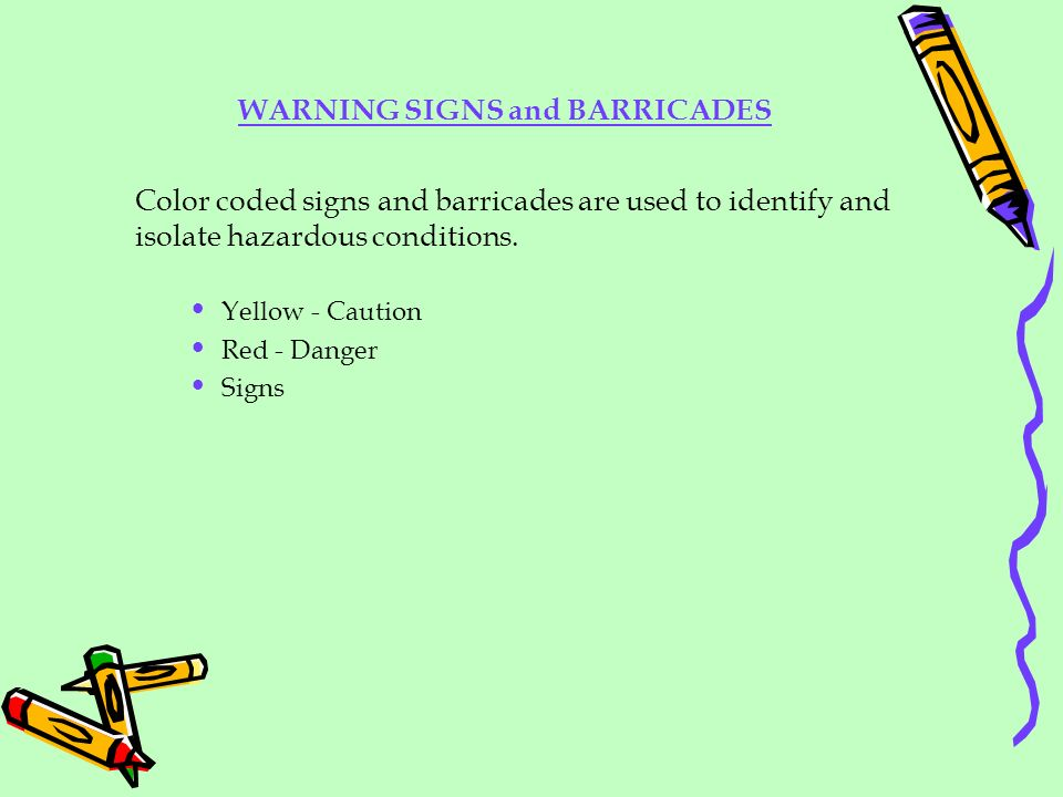 WARNING SIGNS and BARRICADES Color coded signs and barricades are used to identify and isolate hazardous conditions. Yellow - Caution Red - Danger Sig