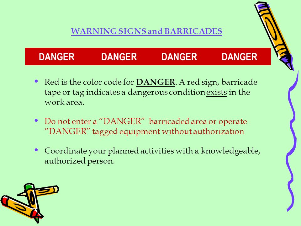 Red is the color code for DANGER. A red sign, barricade tape or tag indicates a dangerous condition exists in the work area. Do not enter a DANGER bar