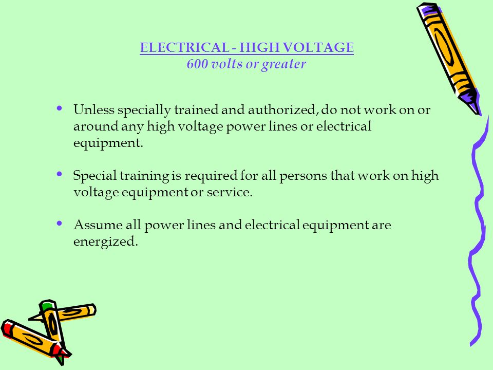 ELECTRICAL - HIGH VOLTAGE 600 volts or greater Unless specially trained and authorized, do not work on or around any high voltage power lines or elect