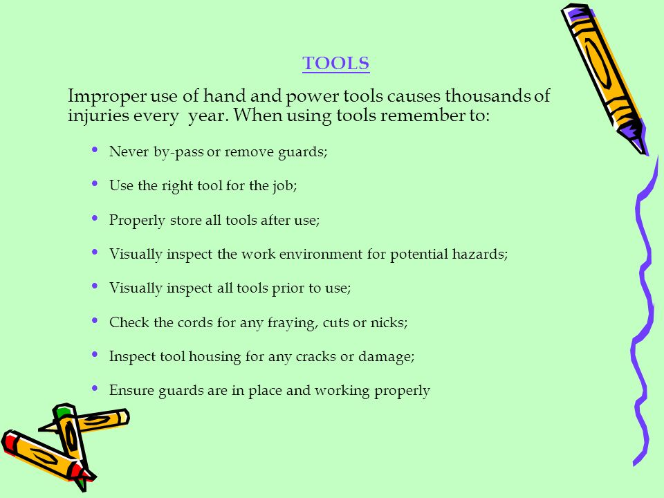 Improper use of hand and power tools causes thousands of injuries every year. When using tools remember to: Never by-pass or remove guards; Use the ri