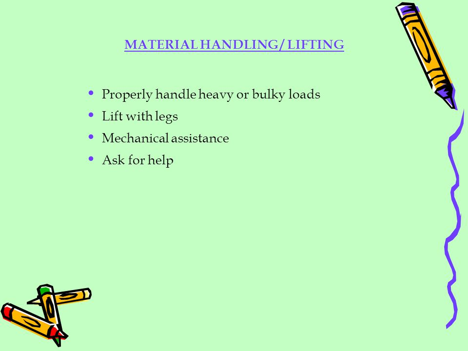 MATERIAL HANDLING / LIFTING Properly handle heavy or bulky loads Lift with legs Mechanical assistance Ask for help