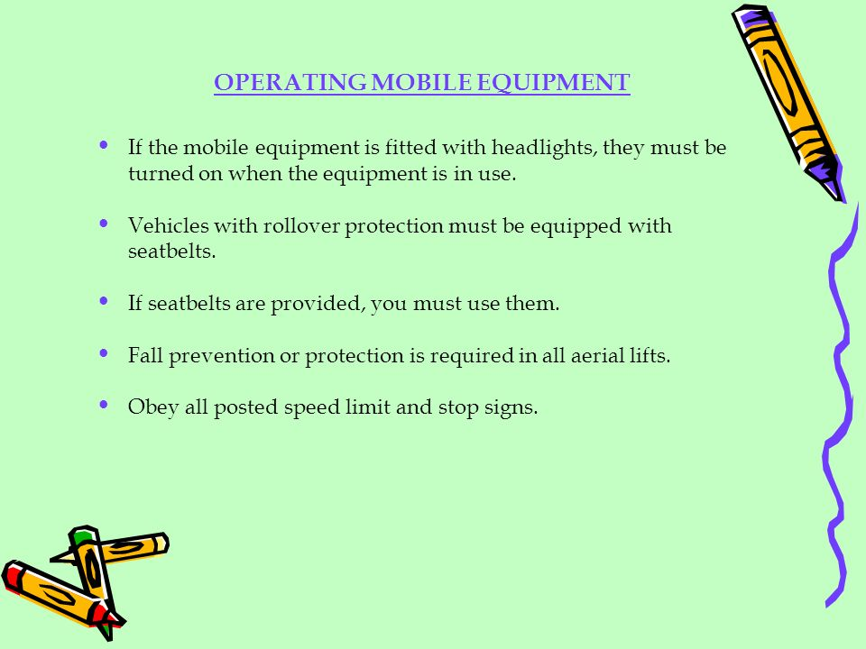 OPERATING MOBILE EQUIPMENT If the mobile equipment is fitted with headlights, they must be turned on when the equipment is in use. Vehicles with rollo