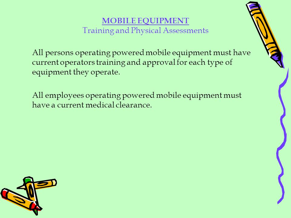 All persons operating powered mobile equipment must have current operators training and approval for each type of equipment they operate. All employee