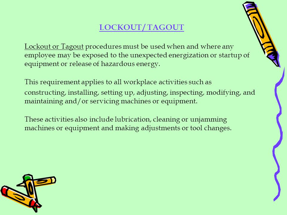Lockout or Tagout procedures must be used when and where any employee may be exposed to the unexpected energization or startup of equipment or release