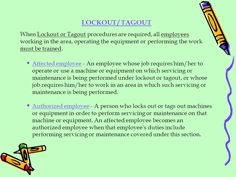 When Lockout or Tagout procedures are required, all employees working in the area, operating the equipment or performing the work must be trained. Aff