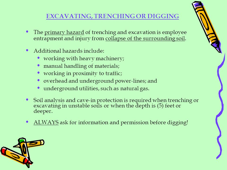 EXCAVATING, TRENCHING OR DIGGING The primary hazard of trenching and excavation is employee entrapment and injury from collapse of the surrounding soi