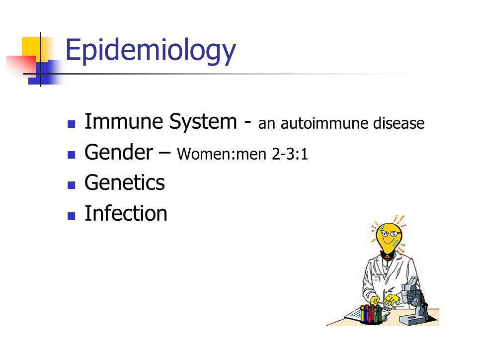 Epidemiology Immune System - an autoimmune disease Gender – Women:men 2-3:1 Genetics Infection