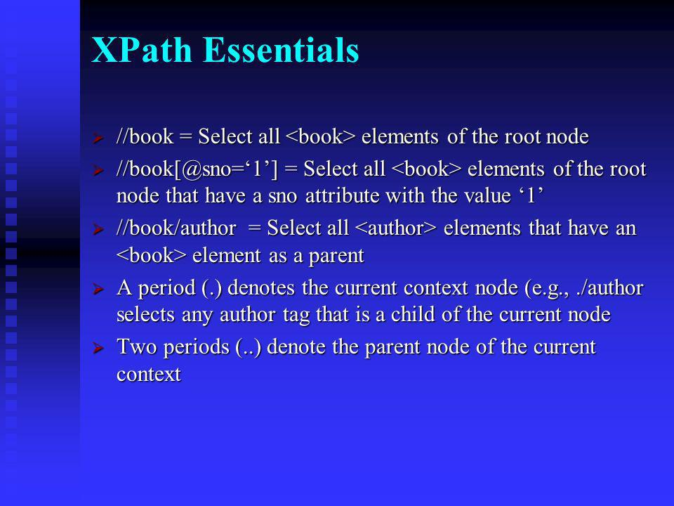 Nodes and XPath An XML document is a collection of nodes that can be identified, selected, and acted upon using an Xpath statement An XML document is a collection of nodes that can be identified, selected, and acted upon using an Xpath statement Examples of nodes: root, element, attribute, text Examples of nodes: root, element, attribute, text