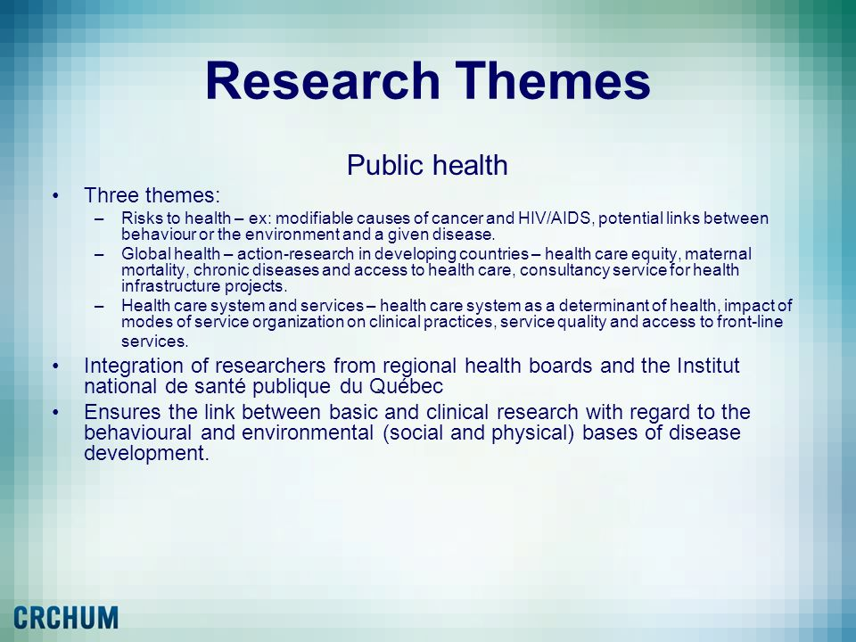 Research Themes Public health Three themes: –Risks to health – ex: modifiable causes of cancer and HIV/AIDS, potential links between behaviour or the